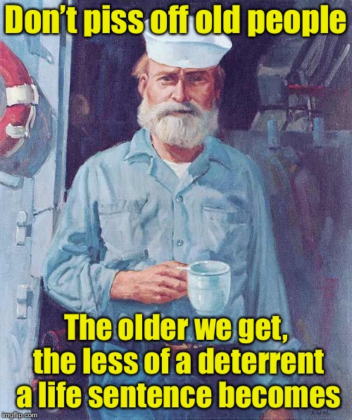 Tip of the day | Don't piss off old people The older we get, the less of a deterrent a life sentence becomes | image tagged in old sailor,memes,old people,pissed off,prison | made w/ Imgflip meme maker