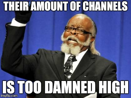 Too Damn High Meme | THEIR AMOUNT OF CHANNELS IS TOO DAMNED HIGH | image tagged in memes,too damn high | made w/ Imgflip meme maker