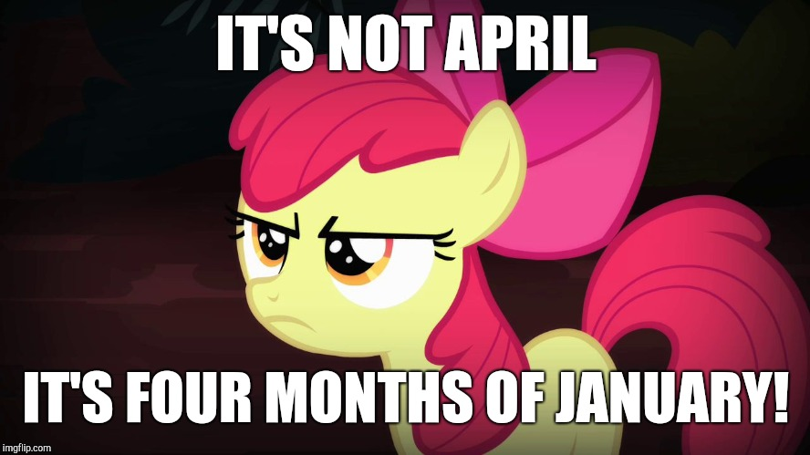 When winter lasts too long! | IT'S NOT APRIL IT'S FOUR MONTHS OF JANUARY! | image tagged in angry applebloom,memes,ponies,winter,january,april | made w/ Imgflip meme maker