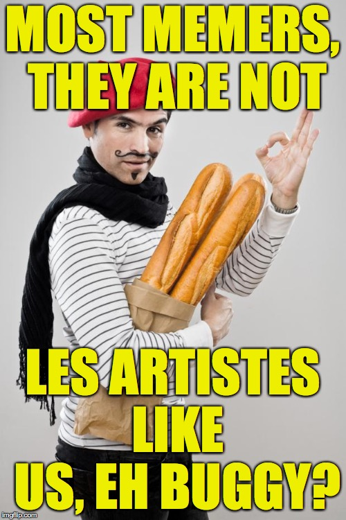 MOST MEMERS, THEY ARE NOT LES ARTISTES LIKE US, EH BUGGY? | made w/ Imgflip meme maker