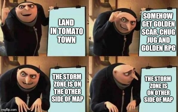Gru's luck at Fornite | LAND IN TOMATO TOWN SOMEHOW GET GOLDEN SCAR, CHUG JUG AND GOLDEN RPG THE STORM ZONE IS ON THE OTHER SIDE OF MAP THE STORM ZONE IS ON OTHER S | image tagged in gru's plan | made w/ Imgflip meme maker