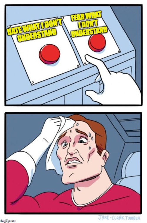 If these are the only buttons you see, keep looking... | HATE WHAT I DON'T UNDERSTAND FEAR WHAT I DON'T UNDERSTAND | image tagged in memes,two buttons,growth opportunity,fear and loathing | made w/ Imgflip meme maker