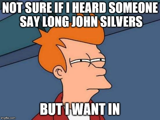 Futurama Fry Meme | NOT SURE IF I HEARD SOMEONE SAY LONG JOHN SILVERS BUT I WANT IN | image tagged in memes,futurama fry | made w/ Imgflip meme maker