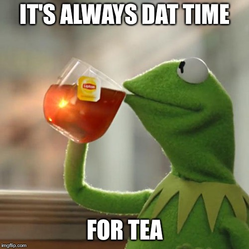But Thats None Of My Business Meme | IT'S ALWAYS DAT TIME FOR TEA | image tagged in memes,but thats none of my business,kermit the frog | made w/ Imgflip meme maker