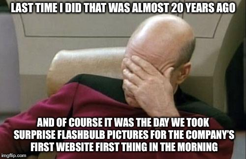 Captain Picard Facepalm Meme | LAST TIME I DID THAT WAS ALMOST 20 YEARS AGO AND OF COURSE IT WAS THE DAY WE TOOK SURPRISE FLASHBULB PICTURES FOR THE COMPANY'S FIRST WEBSIT | image tagged in memes,captain picard facepalm | made w/ Imgflip meme maker