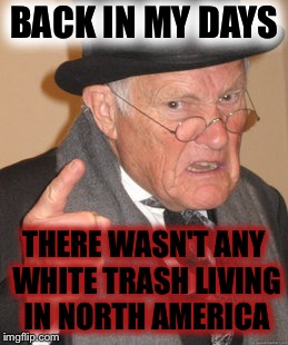 White Trash |  BACK IN MY DAYS; THERE WASN'T ANY WHITE TRASH LIVING IN NORTH AMERICA | image tagged in memes,back in my day,white trash,funny memes,dank memes,grumpy | made w/ Imgflip meme maker