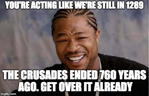 Yo Dawg Heard You Meme | YOU'RE ACTING LIKE WE'RE STILL IN 1289 THE CRUSADES ENDED 760 YEARS AGO. GET OVER IT ALREADY | image tagged in memes,yo dawg heard you | made w/ Imgflip meme maker
