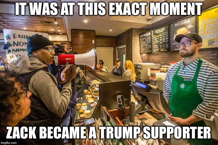 IT WAS AT THIS EXACT MOMENT ZACK BECAME A TRUMP SUPPORTER | image tagged in politics,starbucks,trump,libtards | made w/ Imgflip meme maker