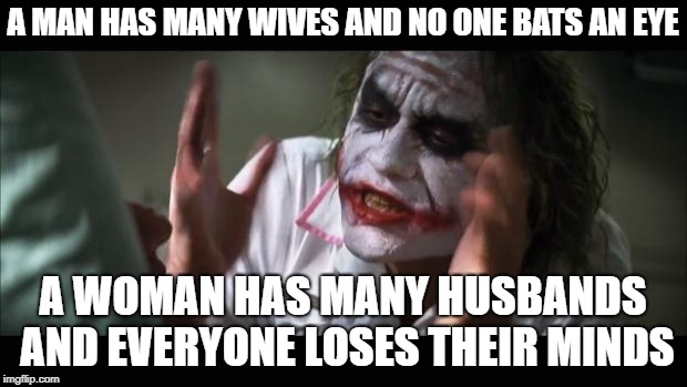 I know why, don't start bashing me | A MAN HAS MANY WIVES AND NO ONE BATS AN EYE A WOMAN HAS MANY HUSBANDS AND EVERYONE LOSES THEIR MINDS | image tagged in memes,and everybody loses their minds | made w/ Imgflip meme maker