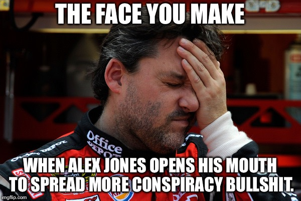 Alex Jones needs to shut up | THE FACE YOU MAKE WHEN ALEX JONES OPENS HIS MOUTH TO SPREAD MORE CONSPIRACY BULLSHIT. | image tagged in tony stewart frustrated,memes,alex jones,conspiracy,fake news,alternative facts | made w/ Imgflip meme maker