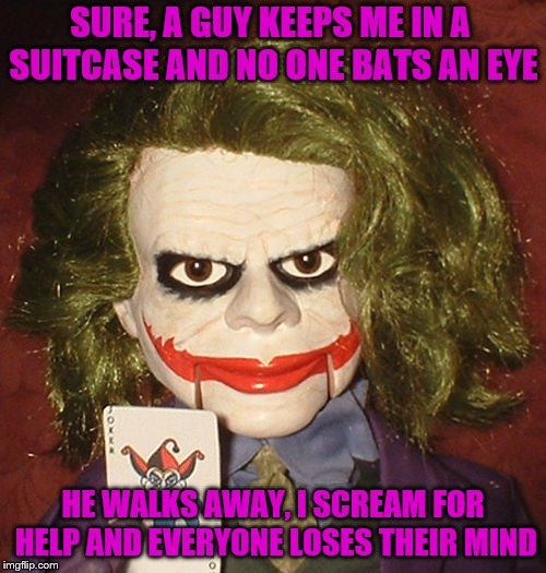 Why so serious? | SURE, A GUY KEEPS ME IN A SUITCASE AND NO ONE BATS AN EYE HE WALKS AWAY, I SCREAM FOR HELP AND EVERYONE LOSES THEIR MIND | image tagged in memes,ventriloquist,dummies,joker | made w/ Imgflip meme maker
