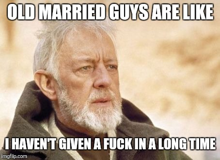 Thats something I haven't given in a long time | OLD MARRIED GUYS ARE LIKE I HAVEN'T GIVEN A F**K IN A LONG TIME | image tagged in now that's something i haven't seen in a long time | made w/ Imgflip meme maker