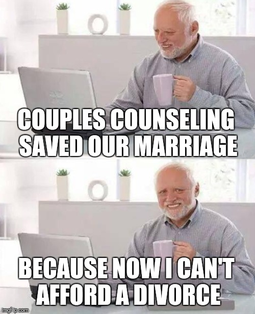 COUPLES COUNSELING SAVED OUR MARRIAGE BECAUSE NOW I CAN'T AFFORD A DIVORCE | made w/ Imgflip meme maker
