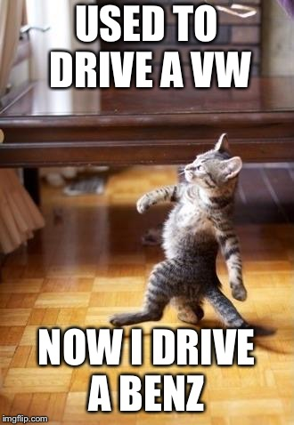 Cool Cat Stroll Meme | USED TO DRIVE A VW NOW I DRIVE A BENZ | image tagged in memes,cool cat stroll | made w/ Imgflip meme maker