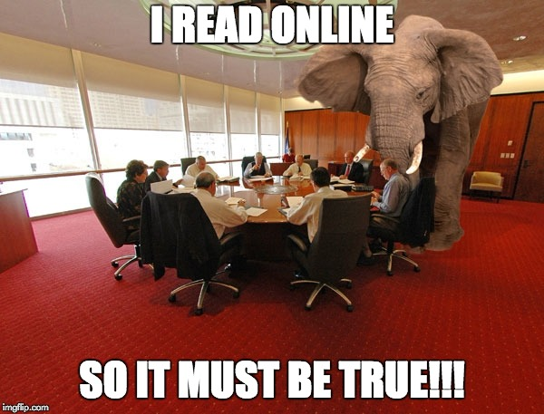 I READ ONLINE SO IT MUST BE TRUE!!! | image tagged in elephant | made w/ Imgflip meme maker