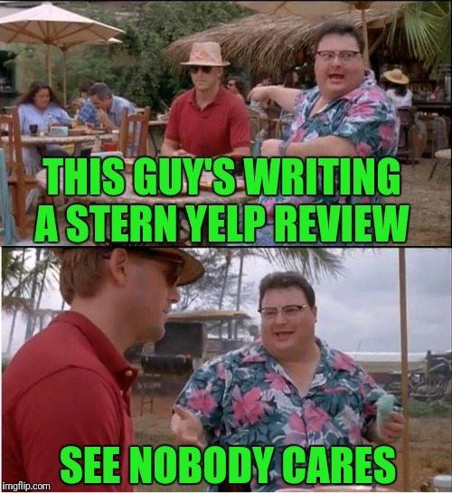 See Nobody Cares Meme | THIS GUY'S WRITING A STERN YELP REVIEW SEE NOBODY CARES | image tagged in memes,see nobody cares | made w/ Imgflip meme maker