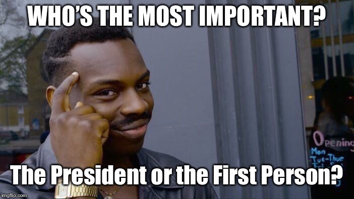 Roll Safe Think About It Meme | WHO'S THE MOST IMPORTANT? The President or the First Person? | image tagged in memes,roll safe think about it | made w/ Imgflip meme maker