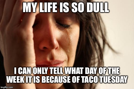 First World Problems Meme | MY LIFE IS SO DULL I CAN ONLY TELL WHAT DAY OF THE WEEK IT IS BECAUSE OF TACO TUESDAY | image tagged in memes,first world problems | made w/ Imgflip meme maker