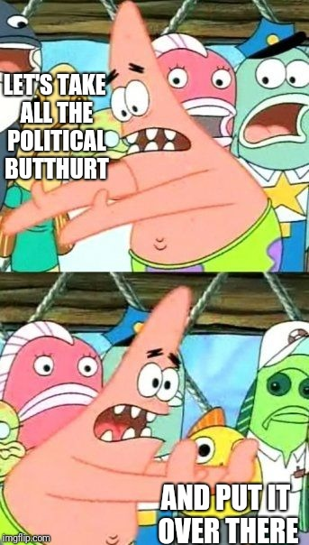 Put It Somewhere Else Patrick Meme | LET'S TAKE ALL THE POLITICAL BUTTHURT AND PUT IT OVER THERE | image tagged in memes,put it somewhere else patrick | made w/ Imgflip meme maker