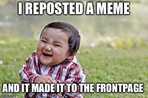 Evil Toddler Meme | I REPOSTED A MEME AND IT MADE IT TO THE FRONTPAGE | image tagged in memes,evil toddler | made w/ Imgflip meme maker