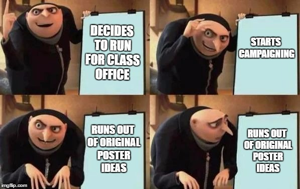 Gru's Plan | DECIDES TO RUN FOR CLASS OFFICE STARTS CAMPAIGNING RUNS OUT OF ORIGINAL POSTER IDEAS RUNS OUT OF ORIGINAL POSTER IDEAS | image tagged in gru's plan | made w/ Imgflip meme maker