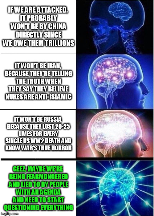 Expanding brains question their media diet and subvert the dominant paradigm... | IF WE ARE ATTACKED, IT PROBABLY WON'T BE BY CHINA DIRECTLY SINCE WE OWE THEM TRILLIONS IT WON'T BE IRAN, BECAUSE THEY'RE TELLING THE TRUTH W | image tagged in memes,expanding brain,iran,russia,mainstream media | made w/ Imgflip meme maker