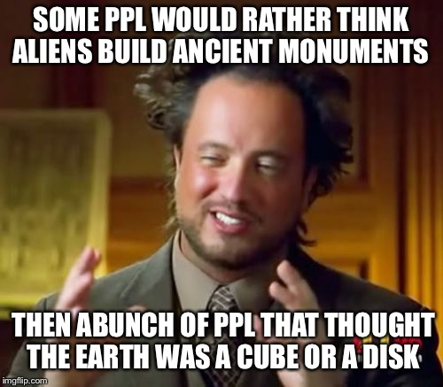 Ancient Aliens | SOME PPL WOULD RATHER THINK ALIENS BUILD ANCIENT MONUMENTS THEN ABUNCH OF PPL THAT THOUGHT THE EARTH WAS A CUBE OR A DISK | image tagged in memes,ancient aliens | made w/ Imgflip meme maker