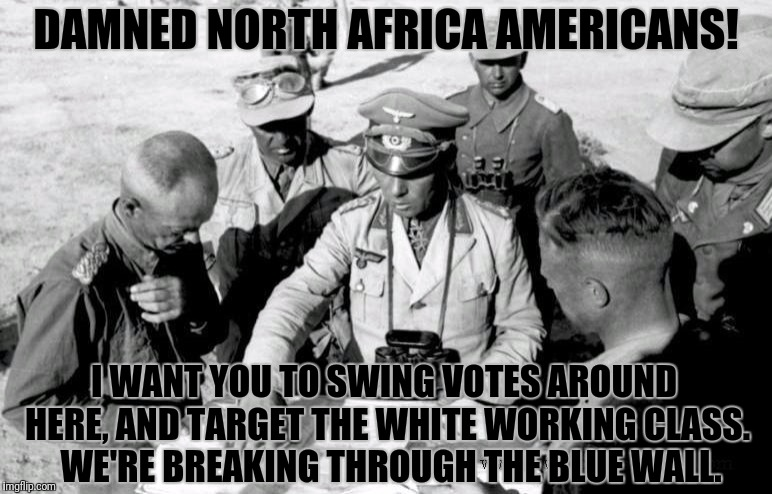 DAMNED NORTH AFRICA AMERICANS! I WANT YOU TO SWING VOTES AROUND HERE, AND TARGET THE WHITE WORKING CLASS.  WE'RE BREAKING THROUGH THE BLUE W | made w/ Imgflip meme maker