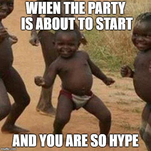 Third World Success Kid Meme | WHEN THE PARTY IS ABOUT TO START AND YOU ARE SO HYPE | image tagged in memes,third world success kid | made w/ Imgflip meme maker