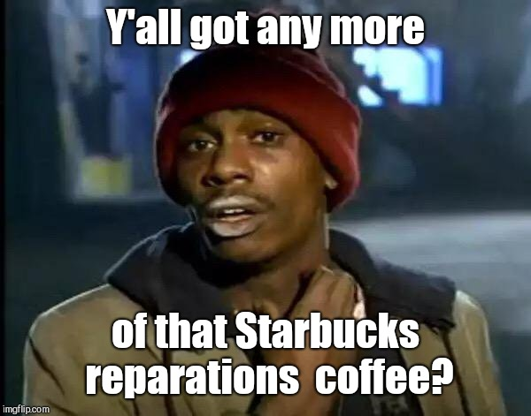 Y'all Got Any More Of That Meme | Y'all got any more of that Starbucks reparations  coffee? | image tagged in memes,y'all got any more of that,comedian hotep jesus,starbucks prank | made w/ Imgflip meme maker