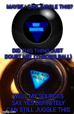 Magic negativity ball | MAYBE I CAN JUGGLE THIS? VERY DOUBTFUL DID THIS THING JUST DOUBT ME!  (THROWS BALL) WELL MY SOURCES SAY, YES DEFINITELY CAN STILL JUGGLE THI | image tagged in positive thinking,magic 8 ball,breaking bad | made w/ Imgflip meme maker