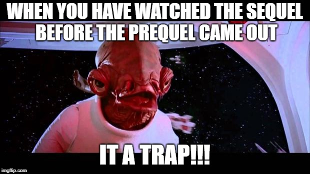 sequel before prequel | WHEN YOU HAVE WATCHED THE SEQUEL BEFORE THE PREQUEL CAME OUT IT A TRAP!!! | image tagged in it's a trap | made w/ Imgflip meme maker