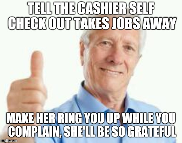 Bad advice baby boomer | TELL THE CASHIER SELF CHECK OUT TAKES JOBS AWAY MAKE HER RING YOU UP WHILE YOU COMPLAIN, SHE'LL BE SO GRATEFUL | image tagged in bad advice guy,retail | made w/ Imgflip meme maker