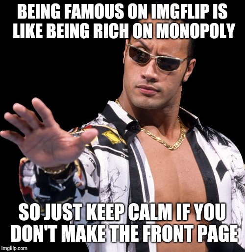 The Rock Says Keep Calm | BEING FAMOUS ON IMGFLIP IS LIKE BEING RICH ON MONOPOLY SO JUST KEEP CALM IF YOU DON'T MAKE THE FRONT PAGE | image tagged in the rock says keep calm,memes,keep calm and carry on black,the rock it doesnt matter | made w/ Imgflip meme maker