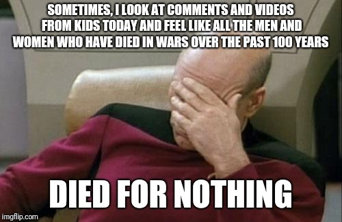 Captain Picard Facepalm | SOMETIMES, I LOOK AT COMMENTS AND VIDEOS FROM KIDS TODAY AND FEEL LIKE ALL THE MEN AND WOMEN WHO HAVE DIED IN WARS OVER THE PAST 100 YEARS D | image tagged in memes,captain picard facepalm | made w/ Imgflip meme maker