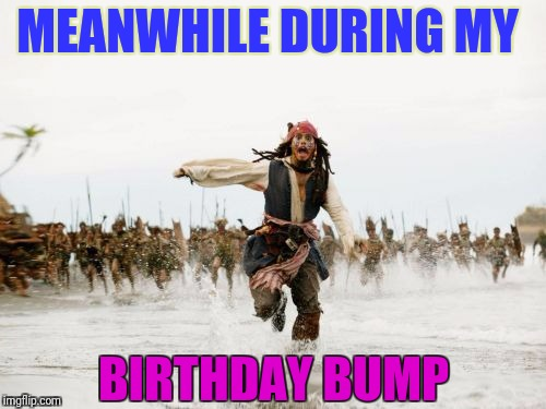 Birthday Bump.... | MEANWHILE DURING MY BIRTHDAY BUMP | image tagged in memes,jack sparrow being chased,happy birthday,funny memes,hilarious,running | made w/ Imgflip meme maker