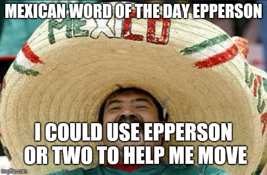 mexican word of the day | MEXICAN WORD OF THE DAY EPPERSON I COULD USE EPPERSON OR TWO TO HELP ME MOVE | image tagged in mexican word of the day | made w/ Imgflip meme maker