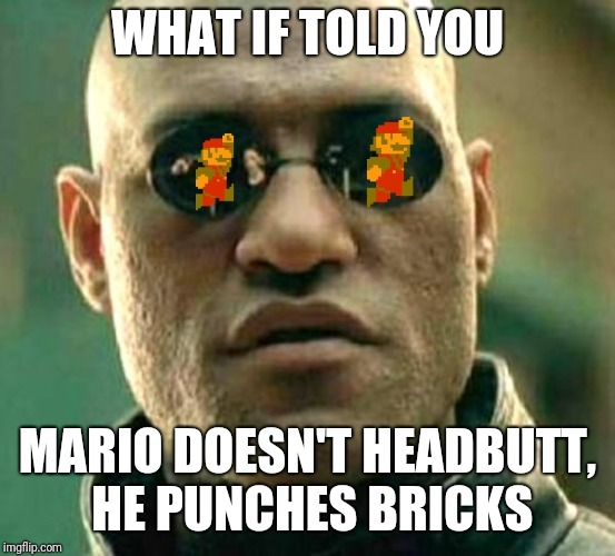 The Truth About Mario | WHAT IF TOLD YOU MARIO DOESN'T HEADBUTT, HE PUNCHES BRICKS | image tagged in matrix morpheus,super mario,truth,memes,matrix | made w/ Imgflip meme maker