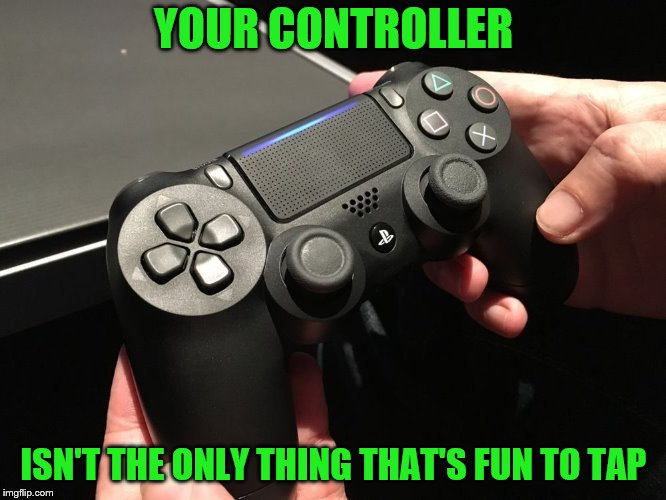 Some skills translate. |  YOUR CONTROLLER; ISN'T THE ONLY THING THAT'S FUN TO TAP | image tagged in memes,ps4,controller,tap | made w/ Imgflip meme maker