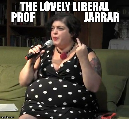I Can't Even Imagine The Trauma Of Everyone In The Front Row | THE LOVELY LIBERAL PROF                       JARRAR | image tagged in liberal women,professor jarrar,fat woman,gross,liberals,stupid liberals | made w/ Imgflip meme maker