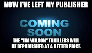 "NOW I'VE LEFT MY PUBLISHER THE ""JIM WILSON"" THRILLERS WILL BE REPUBLISHED AT A BETTER PRICE. 
