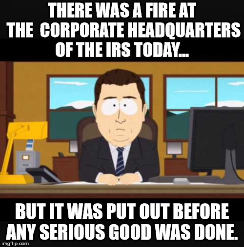 Almost a Good News Story! | THERE WAS A FIRE AT THE  CORPORATE HEADQUARTERS OF THE IRS TODAY... BUT IT WAS PUT OUT BEFORE ANY SERIOUS GOOD WAS DONE. | image tagged in news anchor,irs tax,tax,irs,fire | made w/ Imgflip meme maker