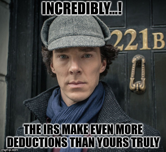 Sherlock | INCREDIBLY...! THE IRS MAKE EVEN MORE DEDUCTIONS THAN YOURS TRULY | image tagged in sherlock | made w/ Imgflip meme maker