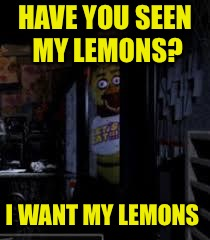 Chica Looking In Window FNAF | HAVE YOU SEEN MY LEMONS? I WANT MY LEMONS | image tagged in chica looking in window fnaf | made w/ Imgflip meme maker