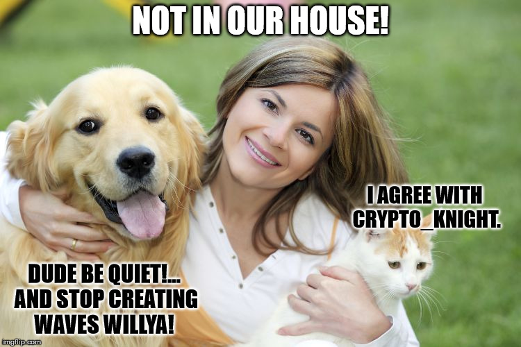 Pet Lover | NOT IN OUR HOUSE! I AGREE WITH CRYPTO_KNIGHT. DUDE BE QUIET!... AND STOP CREATING WAVES WILLYA! | image tagged in pet lover | made w/ Imgflip meme maker