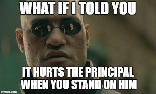 Matrix Morpheus Meme | WHAT IF I TOLD YOU IT HURTS THE PRINCIPAL WHEN YOU STAND ON HIM | image tagged in memes,matrix morpheus | made w/ Imgflip meme maker