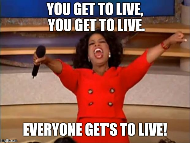 Oprah You Get A Meme | YOU GET TO LIVE, YOU GET TO LIVE. EVERYONE GET'S TO LIVE! | image tagged in memes,oprah you get a | made w/ Imgflip meme maker