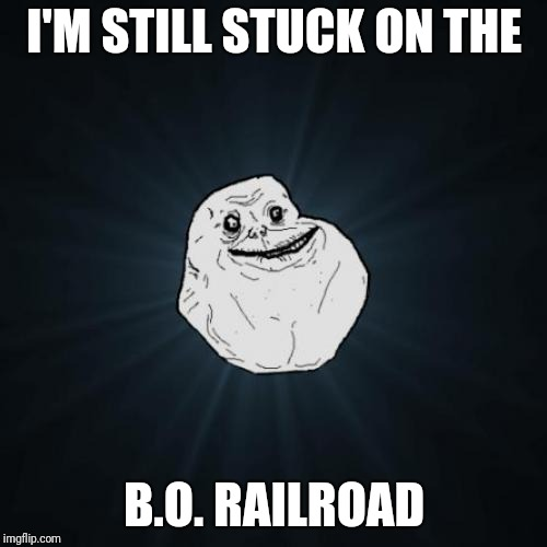 I'M STILL STUCK ON THE B.O. RAILROAD | made w/ Imgflip meme maker