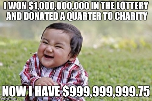 I am an evil person | I WON $1,000,000,000 IN THE LOTTERY AND DONATED A QUARTER TO CHARITY NOW I HAVE $999,999,999.75 | image tagged in funny,evil toddler,memes,money | made w/ Imgflip meme maker