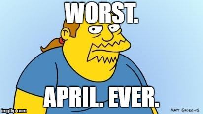 WORST. APRIL. EVER. | image tagged in comic book guy | made w/ Imgflip meme maker
